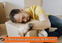 Is There Fatigue and Lethargy All The Time?